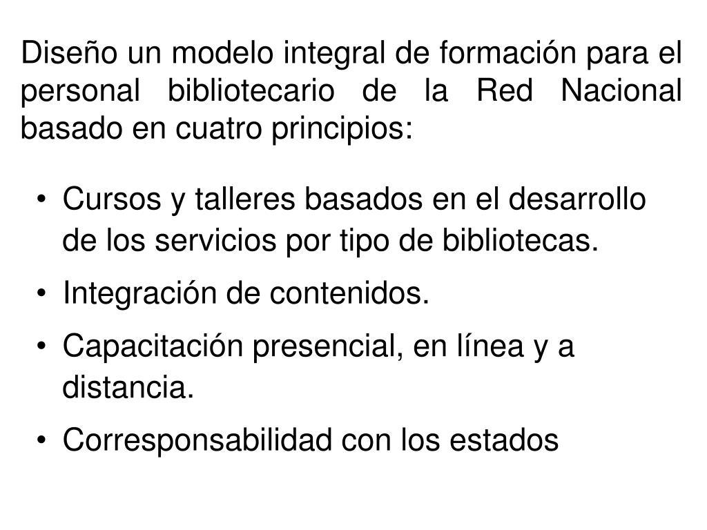 Diseño un modelo integral de formación para el personal bibliotecario de la Red Nacional basado en cuatro principios: