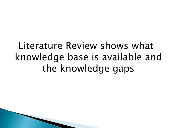 Literature Review shows what knowledge base is available and the knowledge gaps