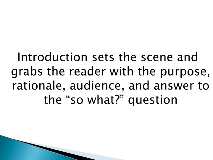 "Introduction sets the scene and grabs the reader with the purpose, rationale, audience, and answer to the ""so what?"" question"