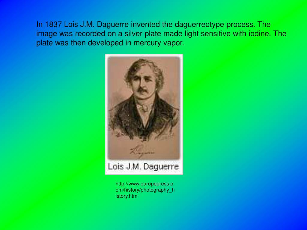 In 1837 Lois J.M. Daguerre invented the daguerreotype process. The image was recorded on a silver plate made light sensitive with iodine. The plate was then developed in mercury vapor.
