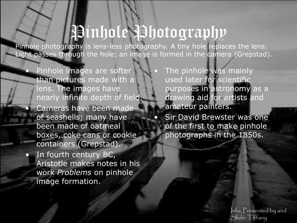 Pinhole images are softer than pictures made with a lens. The images have nearly infinite depth of field.
