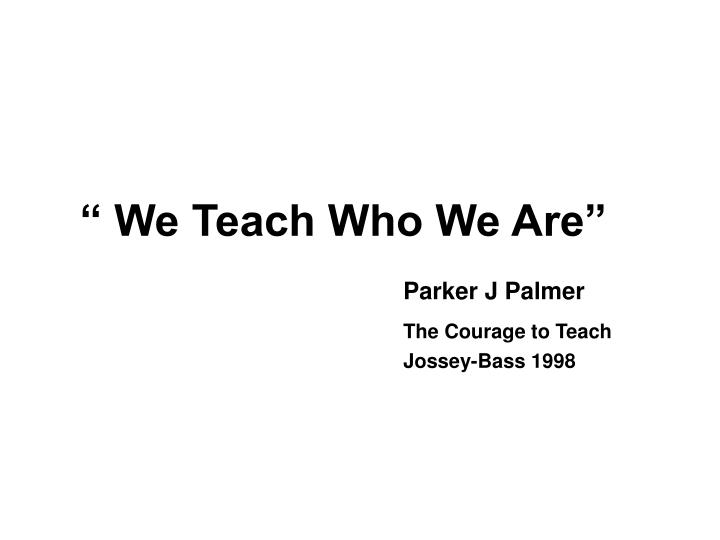 """ We Teach Who We Are"""