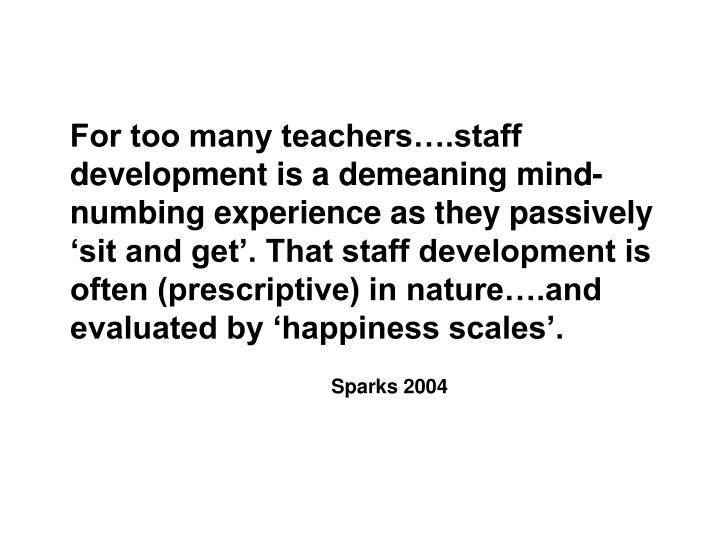 For too many teachers….staff development is a demeaning mind-numbing experience as they passively 'sit and get'. That staff development is often (prescriptive) in nature….and evaluated by 'happiness scales'.