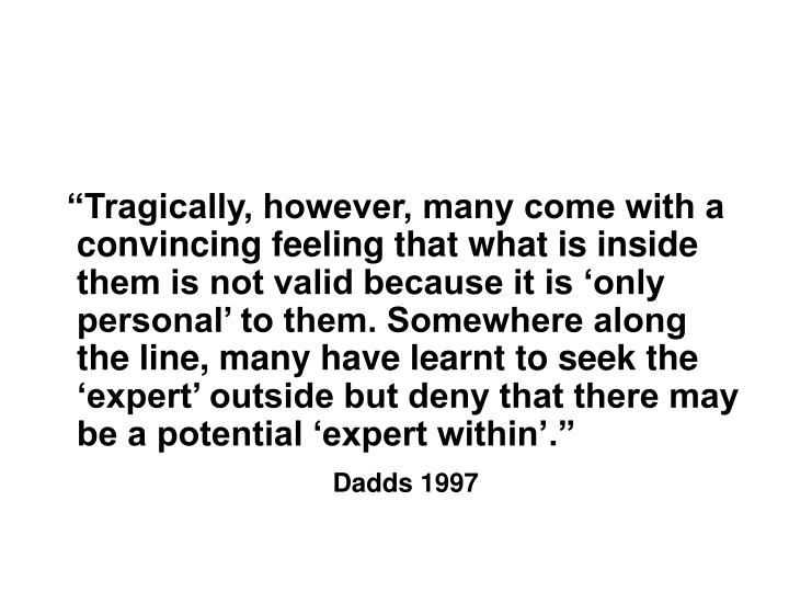 """Tragically, however, many come with a convincing feeling that what is inside them is not valid because it is 'only personal' to them. Somewhere along the line, many have learnt to seek the 'expert' outside but deny that there may be a potential 'expert within'."""