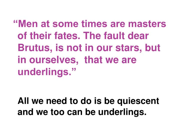 """Men at some times are masters of their fates. The fault dear Brutus, is not in our stars, but in ourselves,  that we are underlings."""