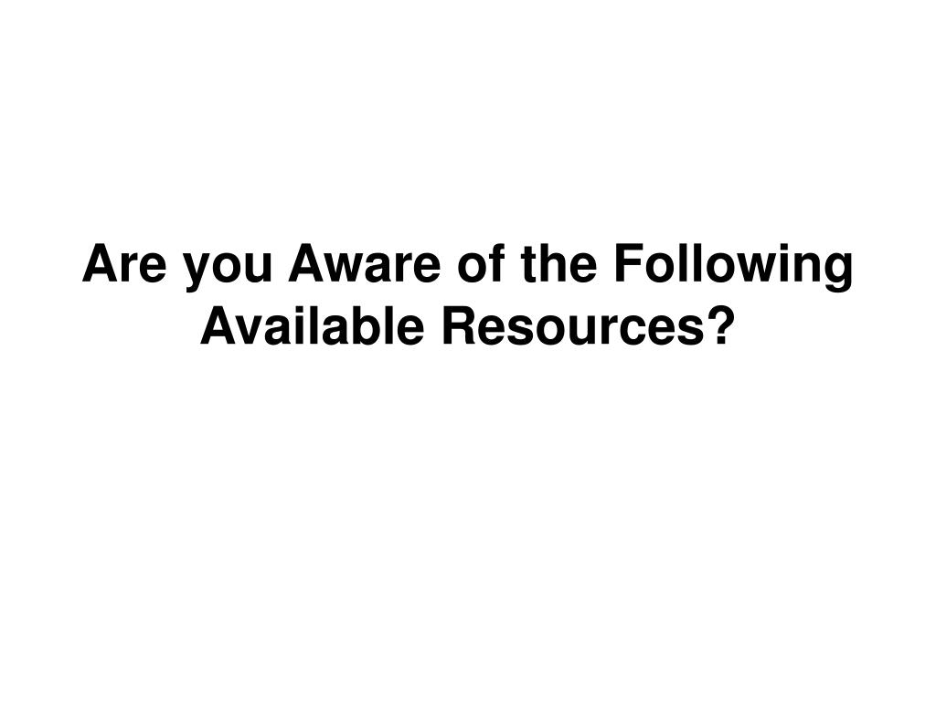 Are you Aware of the Following Available Resources?