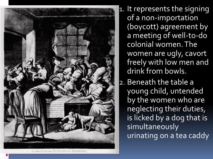 It represents the signing of a non-importation (boycott) agreement by a meeting of well-to-do colonial women. The women are ugly, cavort freely with low men and drink from bowls.