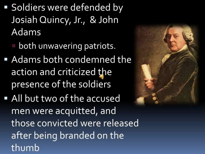 Soldiers were defended by Josiah Quincy, Jr.,  & John Adams