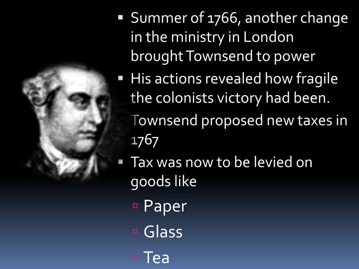 Summer of 1766, another change in the ministry in London brought Townsend to power