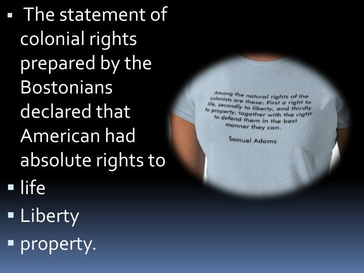 The statement of colonial rights prepared by the Bostonians declared that American had absolute rights to