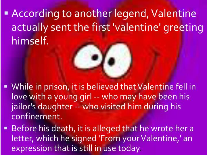 According to another legend, Valentine actually sent the first 'valentine' greeting himself.