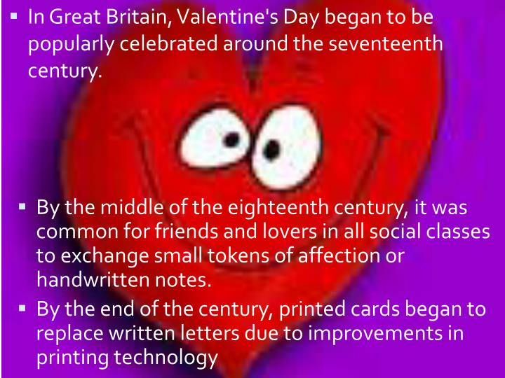 In Great Britain, Valentine's Day began to be popularly celebrated around the seventeenth century.