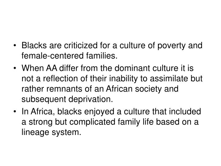 Blacks are criticized for a culture of poverty and female-centered families.