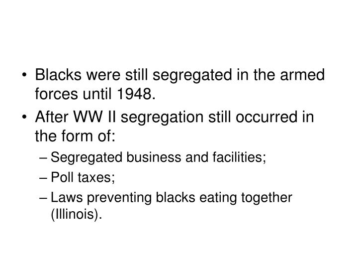 Blacks were still segregated in the armed forces until 1948.
