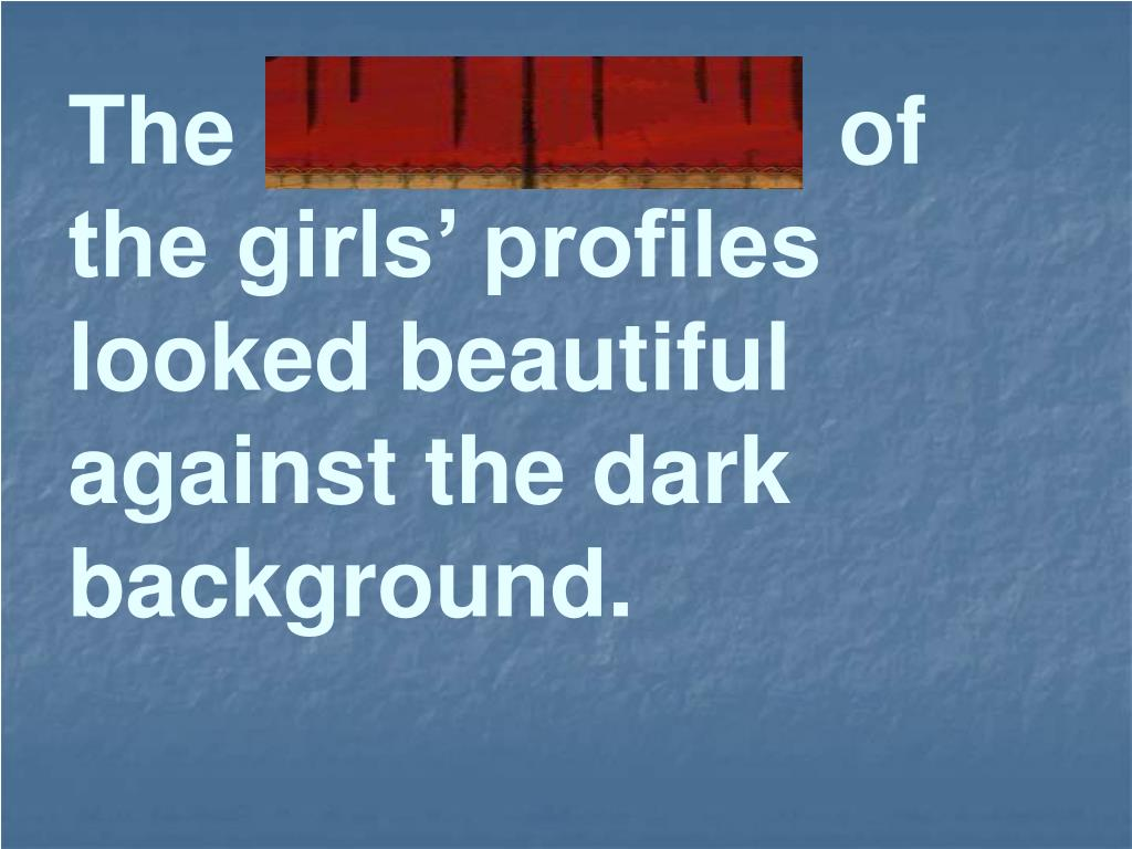 The  silhouettes  of the girls' profiles looked beautiful against the dark background.