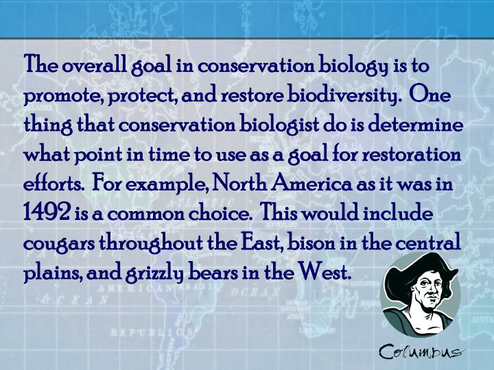 The overall goal in conservation biology is to promote, protect, and restore biodiversity.  One thin...