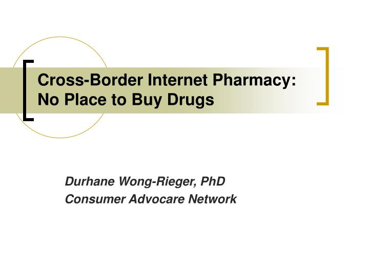 Cross border internet pharmacy no place to buy drugs