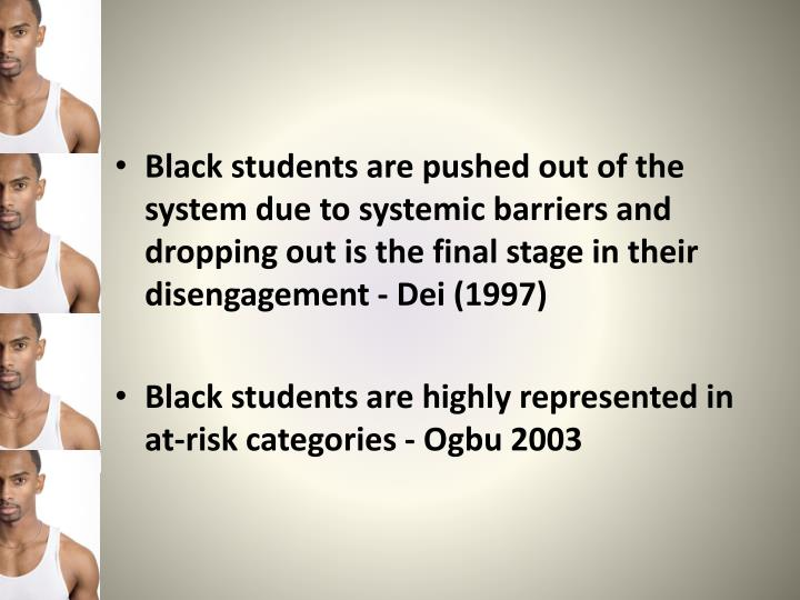 Black students are pushed out of the system due to systemic barriers and dropping out is the final stage in their disengagement - Dei (1997)