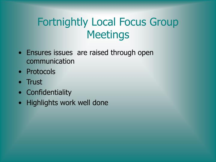 Fortnightly Local Focus Group Meetings