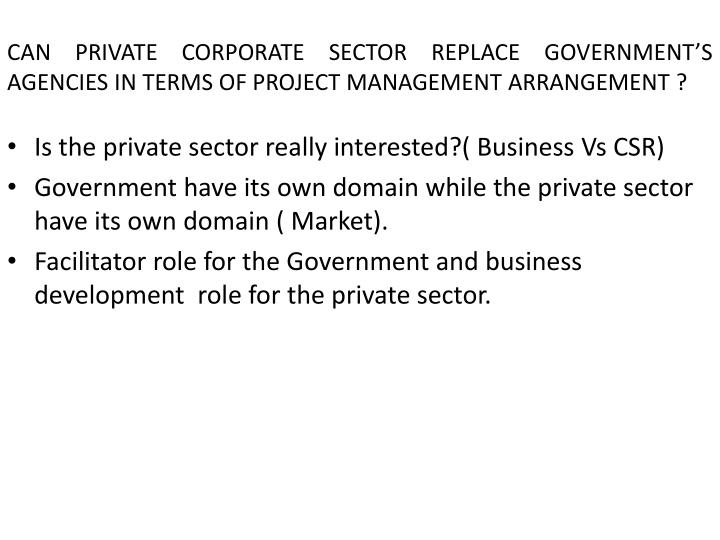 CAN PRIVATE CORPORATE SECTOR REPLACE GOVERNMENT'S AGENCIES IN TERMS OF PROJECT MANAGEMENT ARRANGEMENT ?