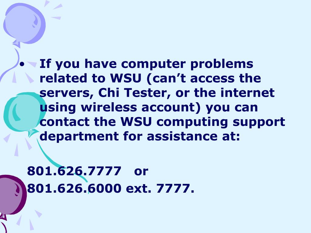 If you have computer problems related to WSU (can't access the servers, Chi Tester, or the internet using wireless account) you can contact the WSU computing support department for assistance at: