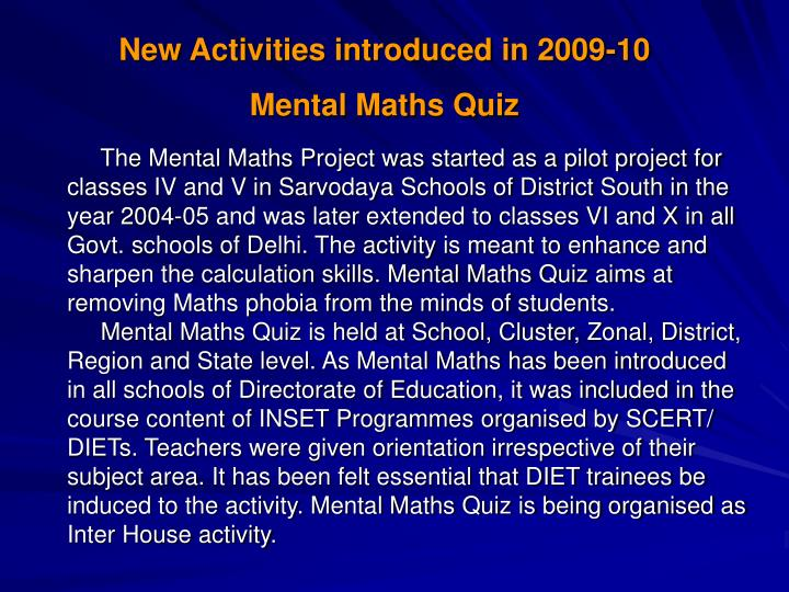The Mental Maths Project was started as a pilot project for classes IV and V in Sarvodaya Schools of District South in the year 2004-05 and was later extended to classes VI and X in all Govt. schools of Delhi. The activity is meant to enhance and sharpen the calculation skills. Mental Maths Quiz aims at removing Maths phobia from the minds of students.