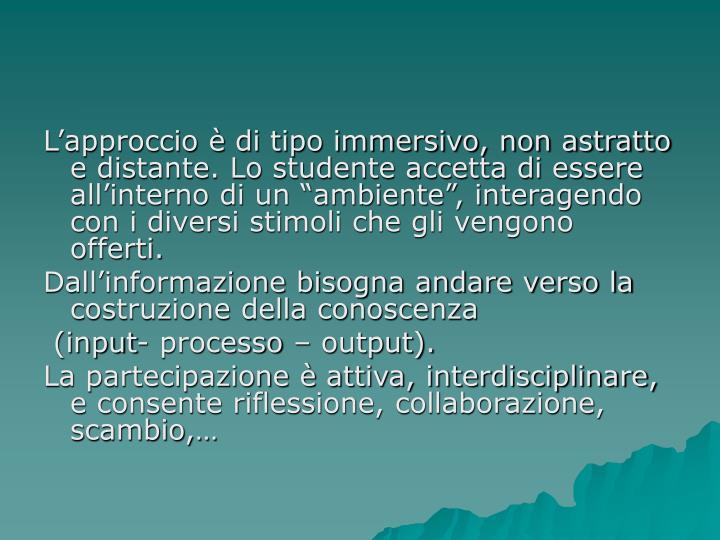 """L'approccio è di tipo immersivo, non astratto e distante. Lo studente accetta di essere all'interno di un """"ambiente"""", interagendo con i diversi stimoli che gli vengono offerti."""