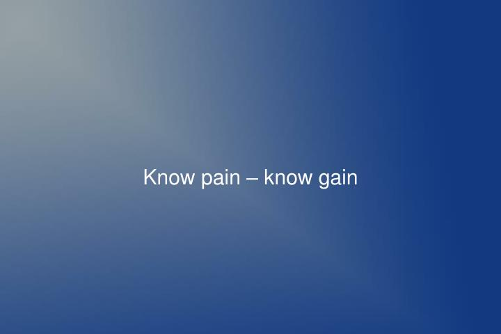 Know pain – know gain