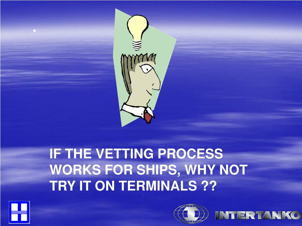 IF THE VETTING PROCESS WORKS FOR SHIPS, WHY NOT TRY IT ON TERMINALS ??