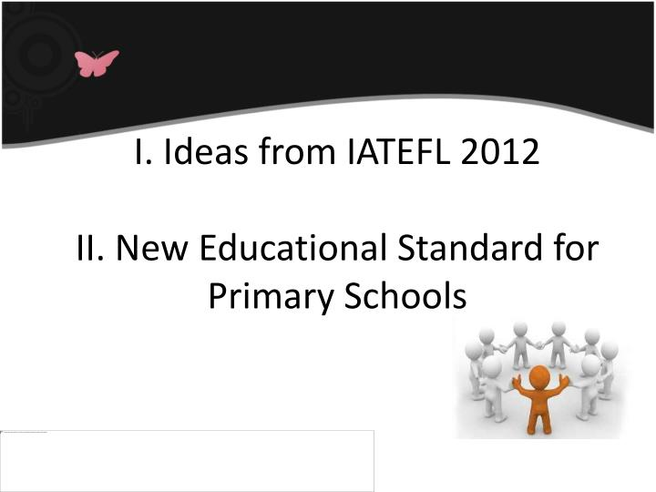 I ideas from iatefl 2012 ii new educational standard for primary schools