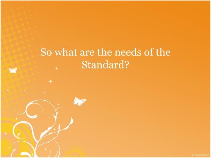 So what are the needs of the Standard?