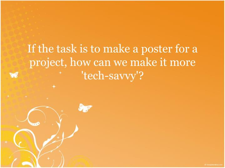 If the task is to make a poster for a project, how can we make it more 'tech-savvy'?