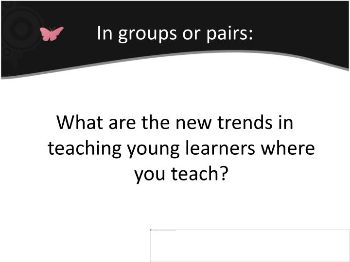 What are the new trends in teaching young learners where you teach?