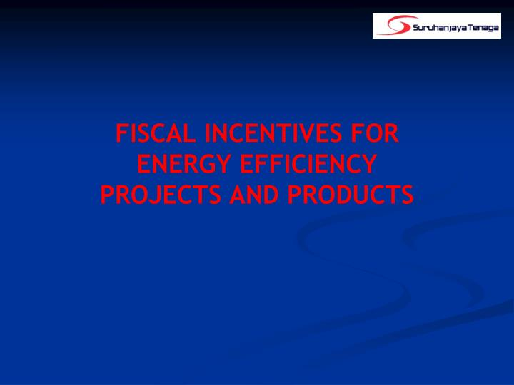 Fiscal incentives for energy efficiency projects and products