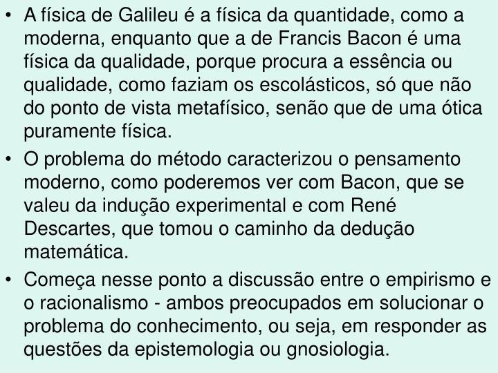 A física de Galileu é a física da quantidade, como a moderna, enquanto que a de Francis Bacon é uma física da qualidade, porque procura a essência ou qualidade, como faziam os escolásticos, só que não do ponto de vista metafísico, senão que de uma ótica puramente física.