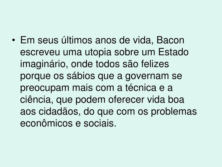 Em seus últimos anos de vida, Bacon escreveu uma utopia sobre um Estado imaginário, onde todos são felizes porque os sábios que a governam se preocupam mais com a técnica e a ciência, que podem oferecer vida boa aos cidadãos, do que com os problemas econômicos e sociais.