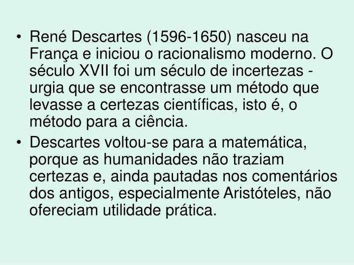 René Descartes (1596-1650) nasceu na França e iniciou o racionalismo moderno. O século XVII foi um século de incertezas - urgia que se encontrasse um método que levasse a certezas científicas, isto é, o método para a ciência.