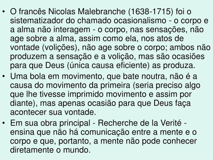 O francês Nicolas Malebranche (1638-1715) foi o sistematizador do chamado ocasionalismo - o corpo e a alma não interagem - o corpo, nas sensações, não age sobre a alma, assim como ela, nos atos de vontade (volições), não age sobre o corpo; ambos não produzem a sensação e a volição, mas são ocasiões para que Deus (única causa eficiente) as produza.