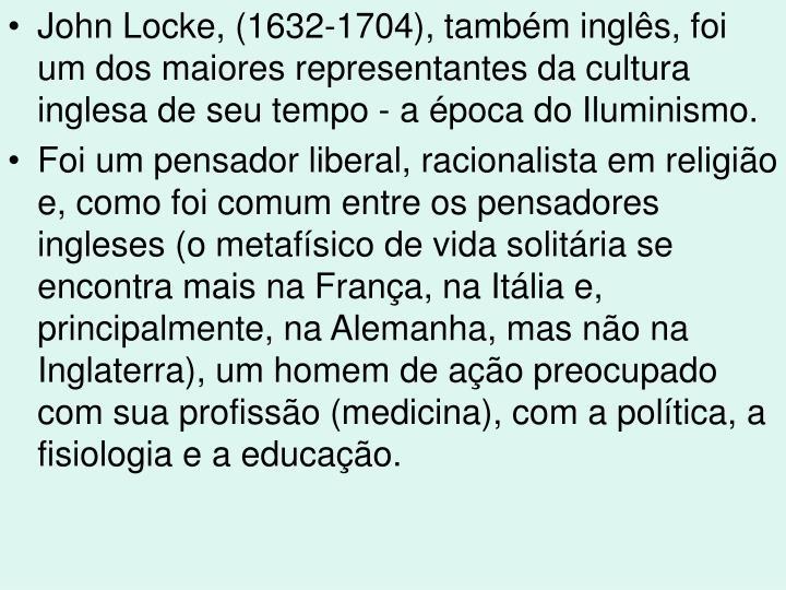 John Locke, (1632-1704), também inglês, foi um dos maiores representantes da cultura inglesa de seu tempo - a época do Iluminismo.