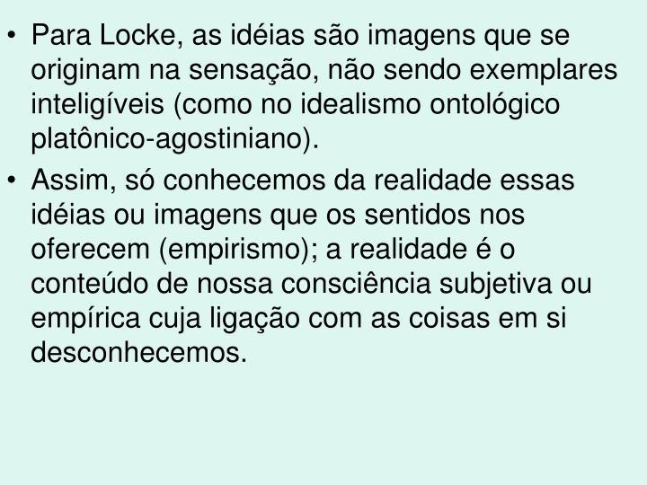 Para Locke, as idéias são imagens que se originam na sensação, não sendo exemplares inteligíveis (como no idealismo ontológico platônico-agostiniano).