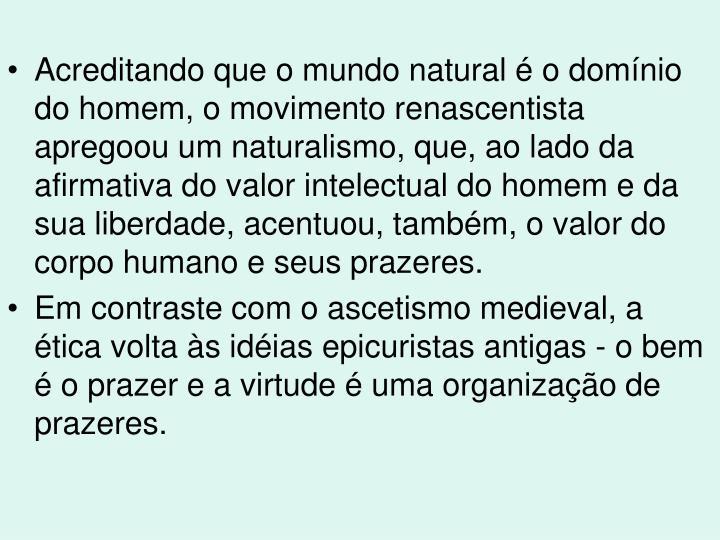 Acreditando que o mundo natural é o domínio do homem, o movimento renascentista apregoou um naturalismo, que, ao lado da afirmativa do valor intelectual do homem e da sua liberdade, acentuou, também, o valor do corpo humano e seus prazeres.