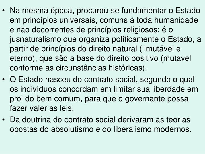 Na mesma poca, procurou-se fundamentar o Estado em princpios universais, comuns  toda humanidade e no decorrentes de princpios religiosos:  o jusnaturalismo que organiza politicamente o Estado, a partir de princpios do direito natural ( imutvel e eterno), que so a base do direito positivo (mutvel conforme as circunstncias histricas).