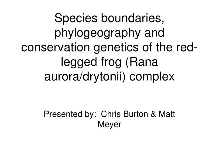 Species boundaries, phylogeography and conservation genetics of the red-legged frog (Rana aurora/dry...
