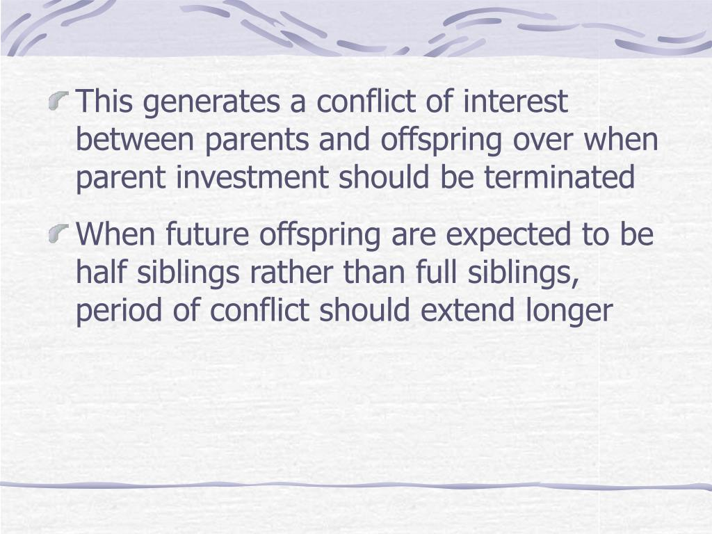 This generates a conflict of interest between parents and offspring over when parent investment should be terminated