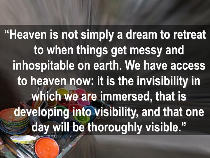 """Heaven is not simply a dream to retreat to when things get messy and inhospitable on earth. We have access to heaven now: it is the invisibility in which we are immersed, that is developing into visibility, and that one day will be thoroughly visible."""