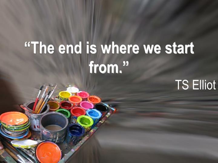 """The end is where we start from."""
