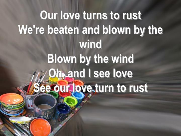 Our love turns to rust