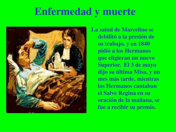 La salud de Marcelino se debilitó a la presión de su trabajo, y en 1840 pidió a los Hermanos que eligieran un nuevo Superior.  El 3 de mayo dijo su última Misa, y un mes más tarde, mientras los Hermanos cantaban el Salve Regina en su oración de la mañana, se fue a recibir su premio.