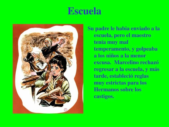 Su padre le habia enviado a la escuela, pero el maestro tenía muy mal temperamento, y golpeaba a los niños a la menor excusa.  Marcelino rechazó regresar a la escuela, y más tarde, estableció reglas muy estrictas para los Hermanos sobre los castigos.