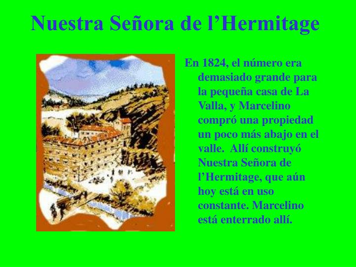 En 1824, el número era demasiado grande para la pequeña casa de La Valla, y Marcelino compró una propiedad un poco más abajo en el valle.  Allí construyó Nuestra Señora de l'Hermitage, que aún hoy está en uso constante. Marcelino está enterrado allí.